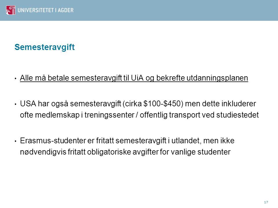 17 Semesteravgift Alle må betale semesteravgift til UiA og bekrefte utdanningsplanen USA har også semesteravgift (cirka $100-$450) men dette inkluderer ofte medlemskap i treningssenter / offentlig transport ved studiestedet Erasmus-studenter er fritatt semesteravgift i utlandet, men ikke nødvendigvis fritatt obligatoriske avgifter for vanlige studenter