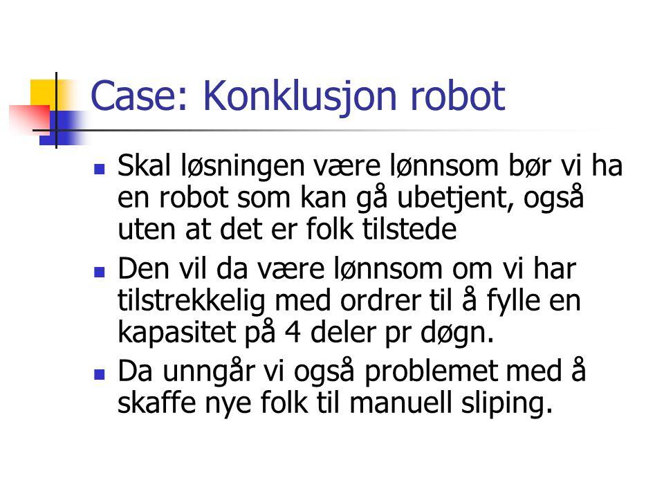 Case: Konklusjon robot Skal løsningen være lønnsom bør vi ha en robot som kan gå ubetjent, også uten at det er folk tilstede Den vil da være lønnsom om vi har tilstrekkelig med ordrer til å fylle en kapasitet på 4 deler pr døgn.