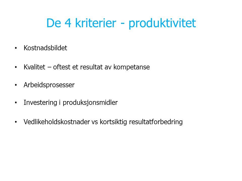 De 4 kriterier - produktivitet Kostnadsbildet Kvalitet – oftest et resultat av kompetanse Arbeidsprosesser Investering i produksjonsmidler Vedlikeholdskostnader vs kortsiktig resultatforbedring