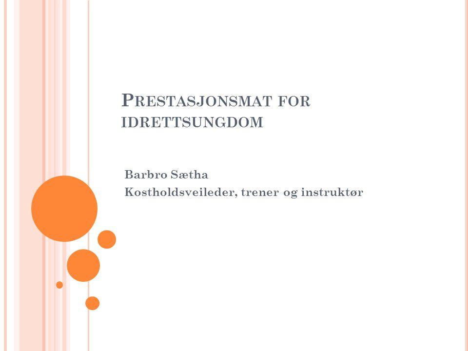 P RESTASJONSMAT FOR IDRETTSUNGDOM Barbro Sætha Kostholdsveileder, trener og instruktør