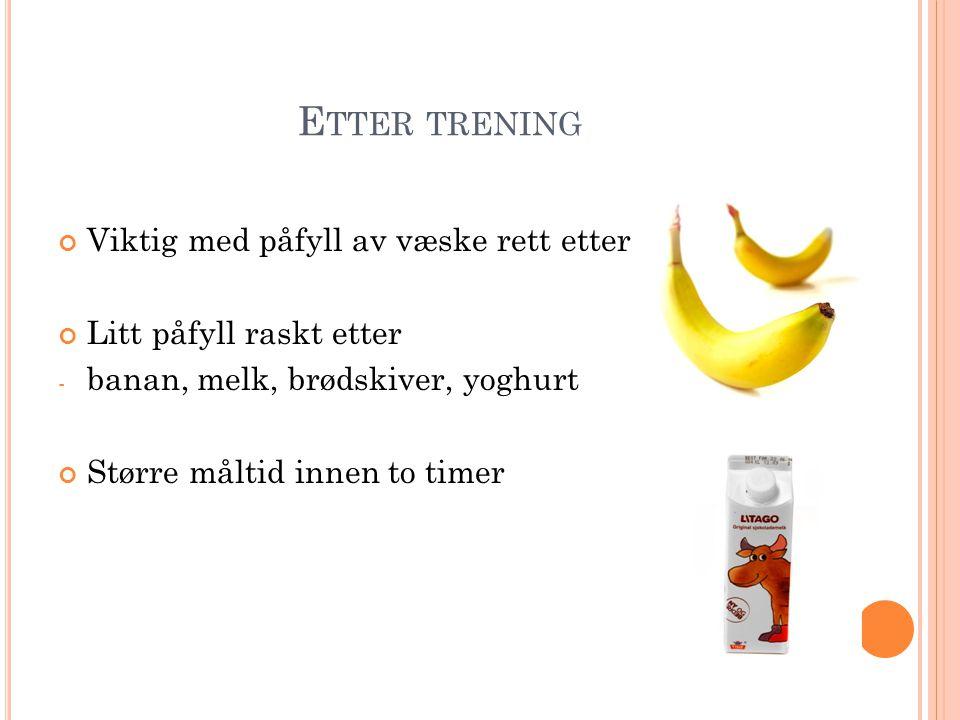 E TTER TRENING Viktig med påfyll av væske rett etter Litt påfyll raskt etter - banan, melk, brødskiver, yoghurt Større måltid innen to timer