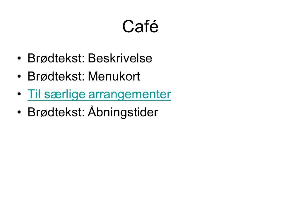 Café Brødtekst: Beskrivelse Brødtekst: Menukort Til særlige arrangementer Brødtekst: Åbningstider