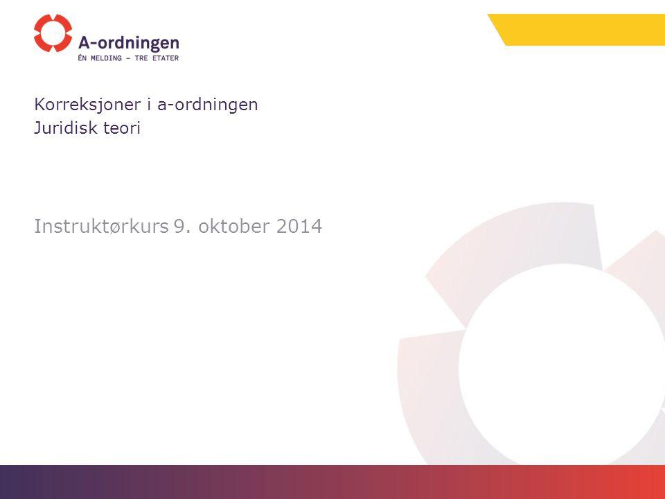 Instruktørkurs 9. oktober 2014 Korreksjoner i a-ordningen Juridisk teori