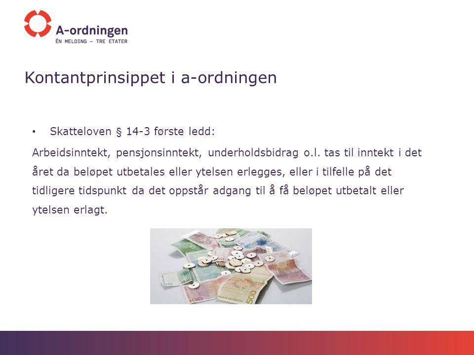 Kontantprinsippet i a-ordningen Skatteloven § 14-3 første ledd: Arbeidsinntekt, pensjonsinntekt, underholdsbidrag o.l. tas til inntekt i det året da b