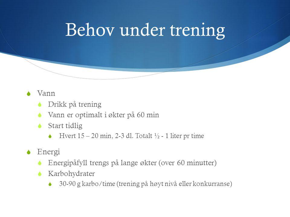 Behov under trening  Vann  Drikk på trening  Vann er optimalt i økter på 60 min  Start tidlig  Hvert 15 – 20 min, 2-3 dl. Totalt ½ - 1 liter pr t