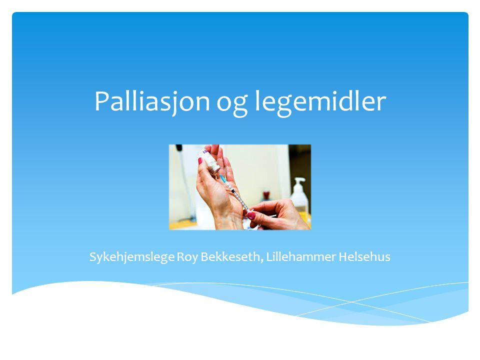 Palliasjon og legemidler Sykehjemslege Roy Bekkeseth, Lillehammer Helsehus
