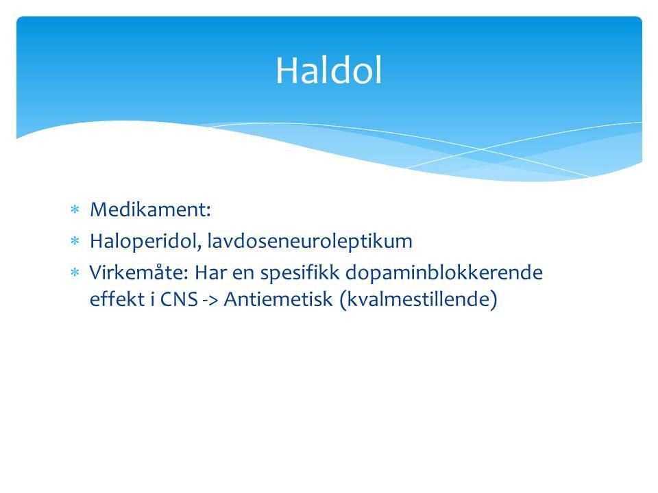  Medikament:  Haloperidol, lavdoseneuroleptikum  Virkemåte: Har en spesifikk dopaminblokkerende effekt i CNS -> Antiemetisk (kvalmestillende) Haldo