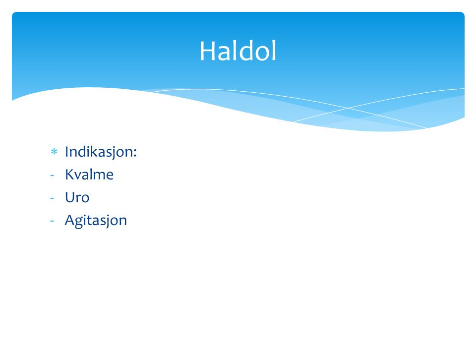  Indikasjon: -Kvalme -Uro -Agitasjon Haldol
