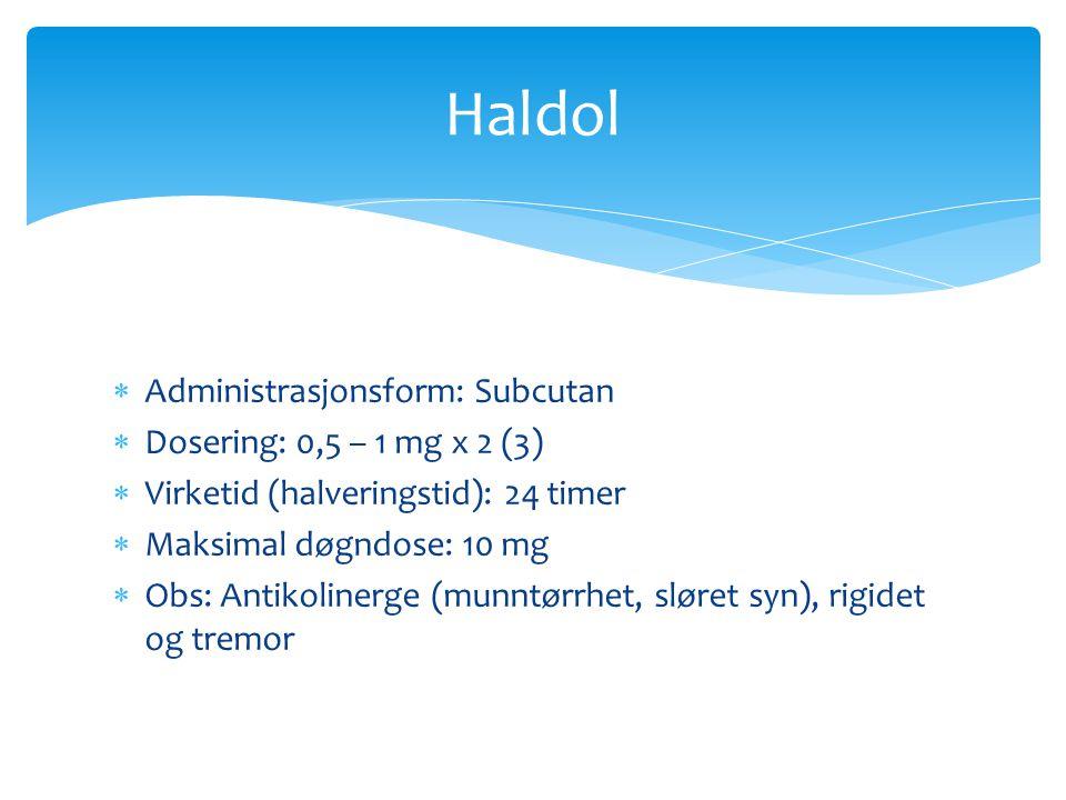  Administrasjonsform: Subcutan  Dosering: 0,5 – 1 mg x 2 (3)  Virketid (halveringstid): 24 timer  Maksimal døgndose: 10 mg  Obs: Antikolinerge (m