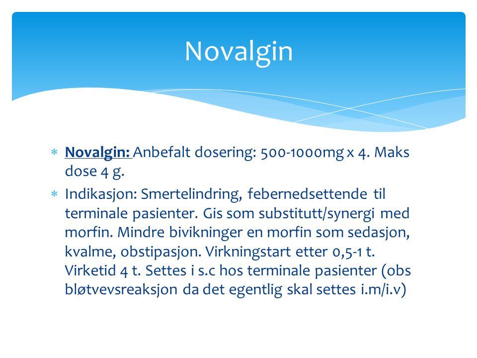 Novalgin: Anbefalt dosering: 500-1000mg x 4. Maks dose 4 g.  Indikasjon: Smertelindring, febernedsettende til terminale pasienter. Gis som substitu