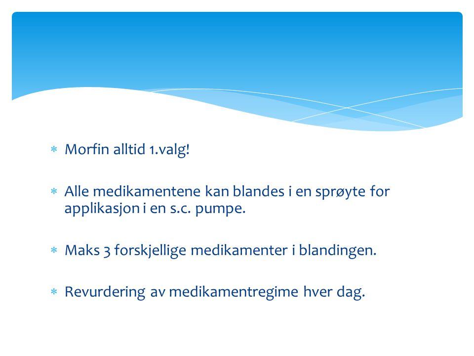  Morfin alltid 1.valg!  Alle medikamentene kan blandes i en sprøyte for applikasjon i en s.c. pumpe.  Maks 3 forskjellige medikamenter i blandingen