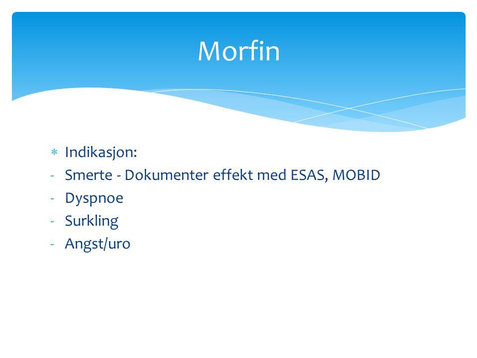  Indikasjon: -Smerte - Dokumenter effekt med ESAS, MOBID -Dyspnoe -Surkling -Angst/uro Morfin