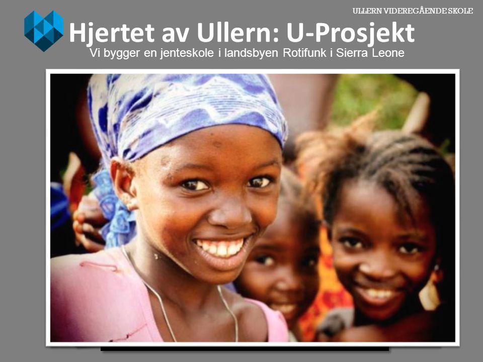 ULLERN VIDEREGÅENDE SKOLE Hjertet av Ullern: U-Prosjekt Vi bygger en jenteskole i landsbyen Rotifunk i Sierra Leone