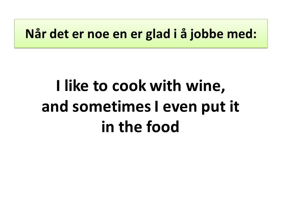 Når det er noe en er glad i å jobbe med: I like to cook with wine, and sometimes I even put it in the food