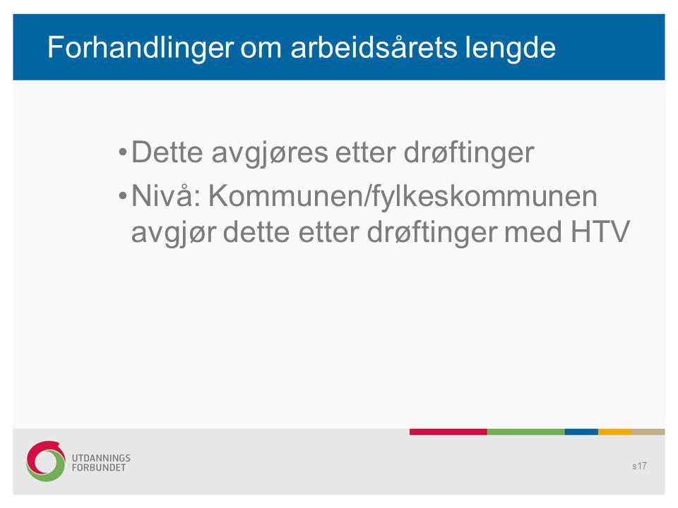 Forhandlinger om arbeidsårets lengde Dette avgjøres etter drøftinger Nivå: Kommunen/fylkeskommunen avgjør dette etter drøftinger med HTV s17