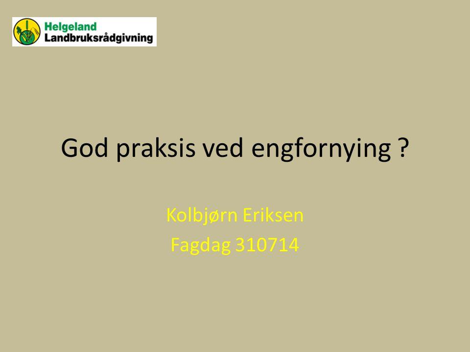 God praksis ved engfornying ? Kolbjørn Eriksen Fagdag 310714
