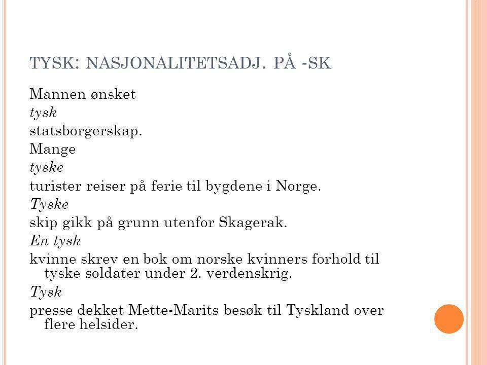 TYSK : NASJONALITETSADJ. PÅ - SK Mannen ønsket tysk statsborgerskap. Mange tyske turister reiser på ferie til bygdene i Norge. Tyske skip gikk på grun