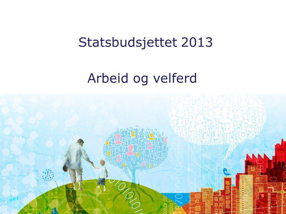 Arbeid og velferd Statsbudsjettet 2013 Arbeid og velferd