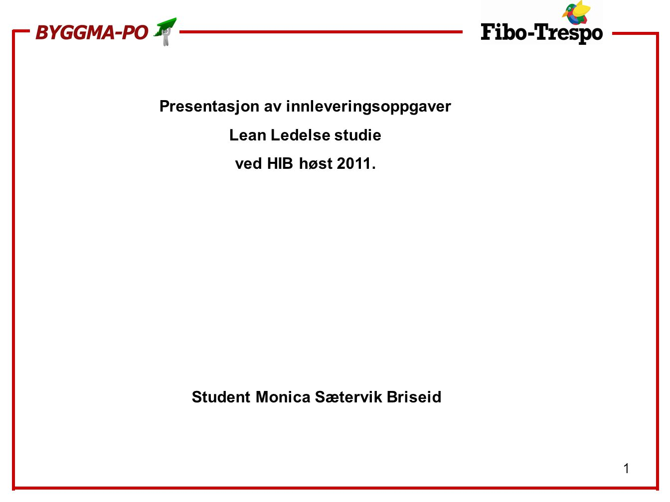 1 Presentasjon av innleveringsoppgaver Lean Ledelse studie ved HIB høst 2011. Student Monica Sætervik Briseid