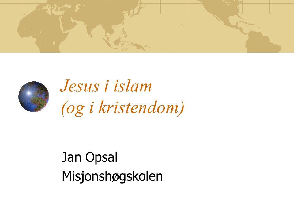 Jesus i islam (og i kristendom) Jan Opsal Misjonshøgskolen