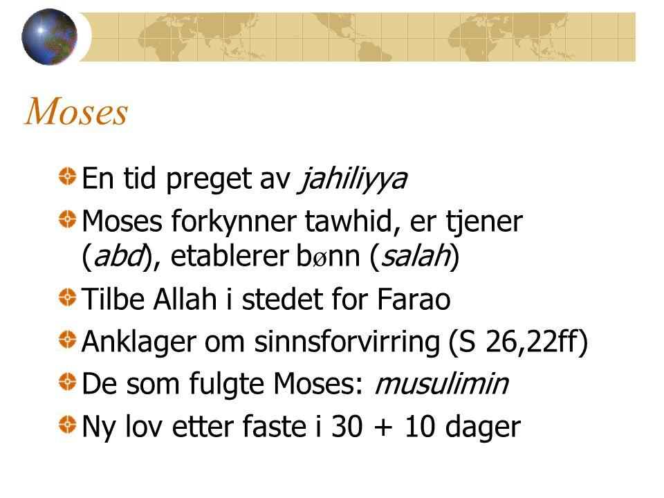 Moses En tid preget av jahiliyya Moses forkynner tawhid, er tjener (abd), etablerer b ø nn (salah) Tilbe Allah i stedet for Farao Anklager om sinnsforvirring (S 26,22ff) De som fulgte Moses: musulimin Ny lov etter faste i 30 + 10 dager