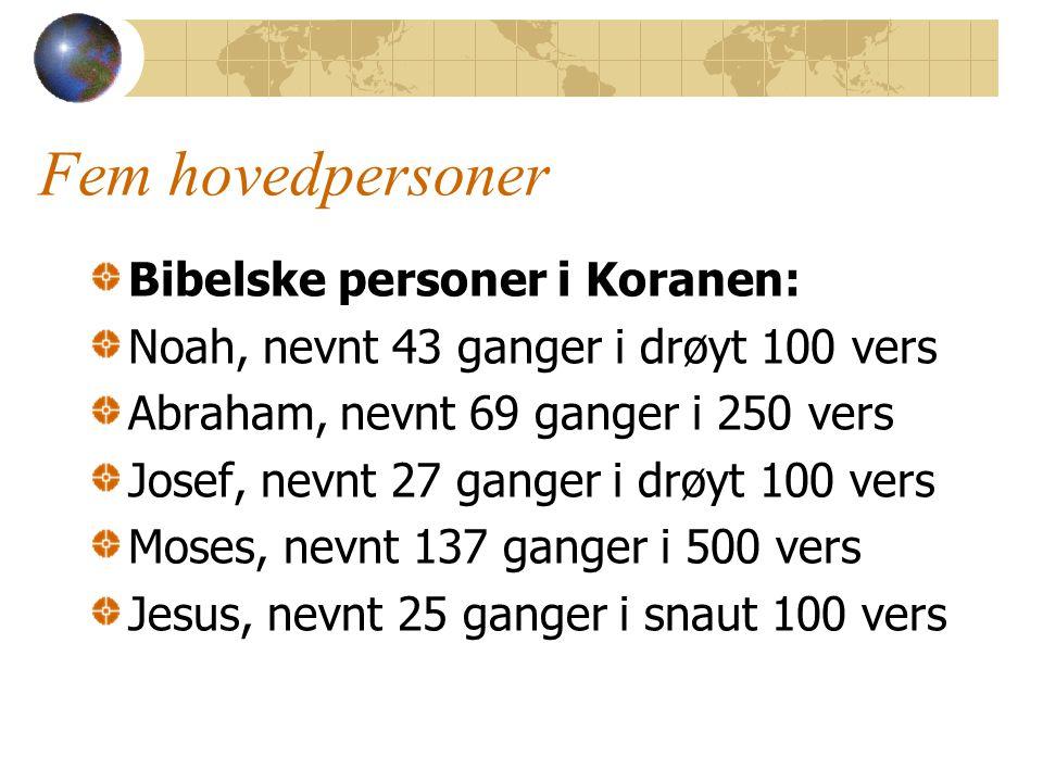 Fem hovedpersoner Bibelske personer i Koranen: Noah, nevnt 43 ganger i drøyt 100 vers Abraham, nevnt 69 ganger i 250 vers Josef, nevnt 27 ganger i drøyt 100 vers Moses, nevnt 137 ganger i 500 vers Jesus, nevnt 25 ganger i snaut 100 vers