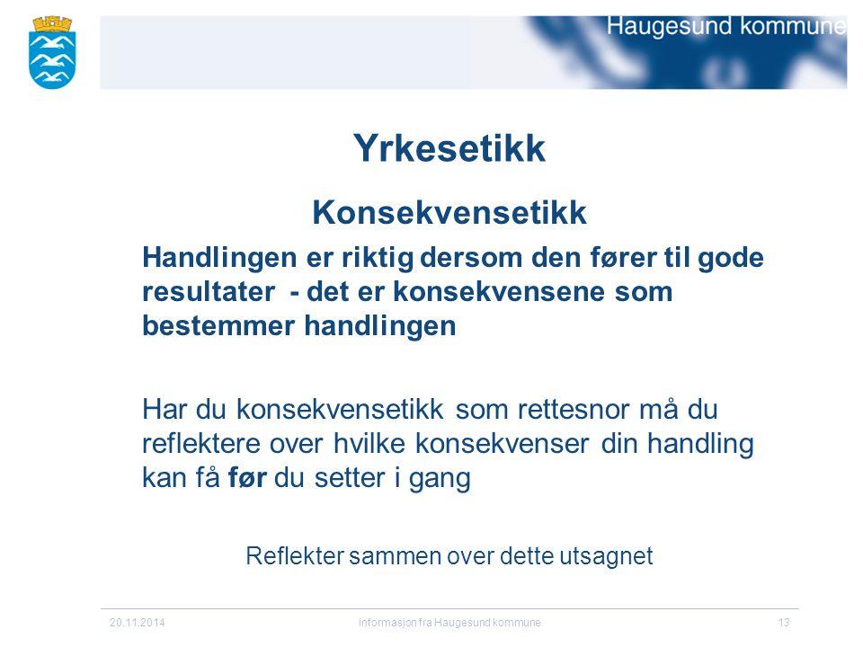 20.11.2014informasjon fra Haugesund kommune13 Yrkesetikk Konsekvensetikk Handlingen er riktig dersom den fører til gode resultater - det er konsekvens