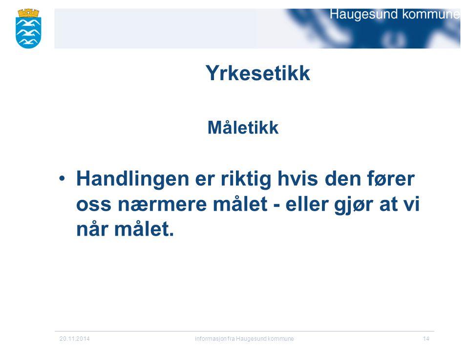 20.11.2014informasjon fra Haugesund kommune14 Yrkesetikk Måletikk Handlingen er riktig hvis den fører oss nærmere målet - eller gjør at vi når målet.