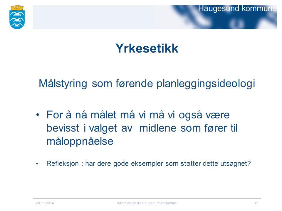 20.11.2014informasjon fra Haugesund kommune15 Yrkesetikk Målstyring som førende planleggingsideologi For å nå målet må vi må vi også være bevisst i va