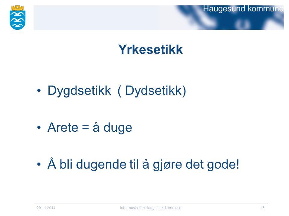 Yrkesetikk Dygdsetikk ( Dydsetikk) Arete = å duge Å bli dugende til å gjøre det gode! 20.11.2014informasjon fra Haugesund kommune16