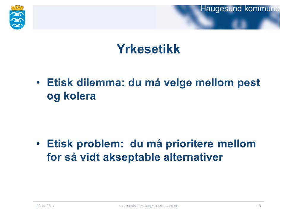 20.11.2014informasjon fra Haugesund kommune19 Yrkesetikk Etisk dilemma: du må velge mellom pest og kolera Etisk problem: du må prioritere mellom for s