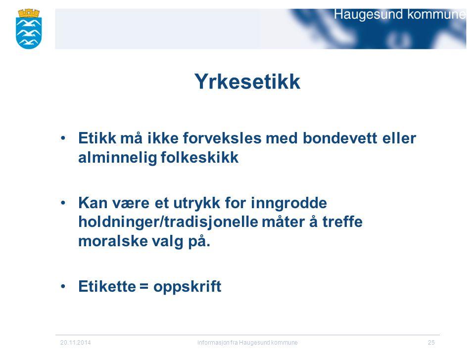 20.11.2014informasjon fra Haugesund kommune25 Yrkesetikk Etikk må ikke forveksles med bondevett eller alminnelig folkeskikk Kan være et utrykk for inn