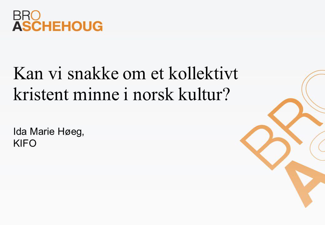 Kan vi snakke om et kollektivt kristent minne i norsk kultur Ida Marie Høeg, KIFO