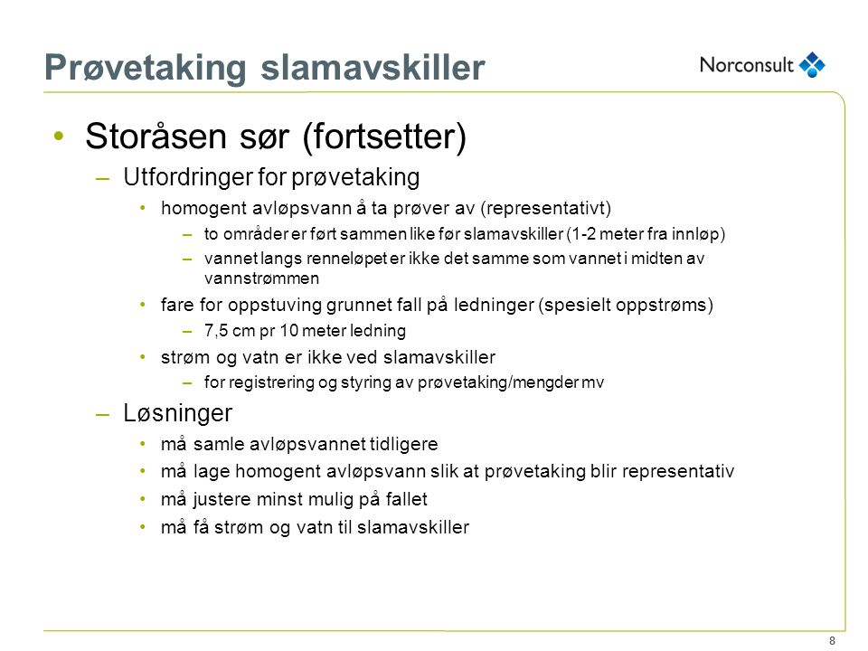 8 Prøvetaking slamavskiller Storåsen sør (fortsetter) –Utfordringer for prøvetaking homogent avløpsvann å ta prøver av (representativt) –to områder er