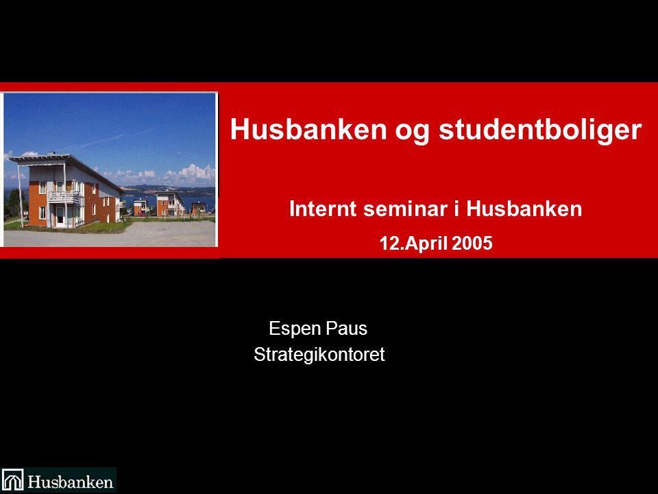 Husbanken og studentboliger Internt seminar i Husbanken 12.April 2005 Espen Paus Strategikontoret