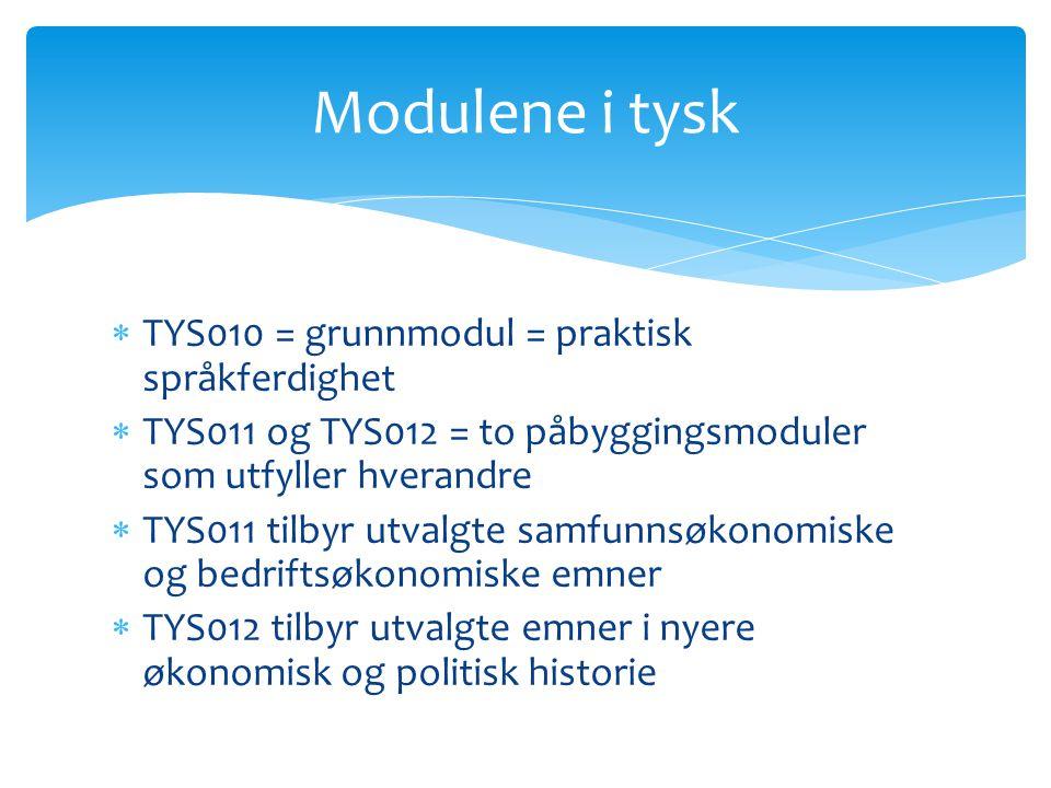  TYS010 = grunnmodul = praktisk språkferdighet  TYS011 og TYS012 = to påbyggingsmoduler som utfyller hverandre  TYS011 tilbyr utvalgte samfunnsøkonomiske og bedriftsøkonomiske emner  TYS012 tilbyr utvalgte emner i nyere økonomisk og politisk historie Modulene i tysk