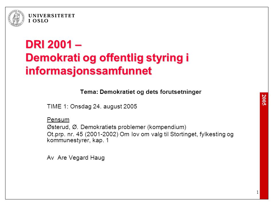 2005 1 DRI 2001 – Demokrati og offentlig styring i informasjonssamfunnet Tema: Demokratiet og dets forutsetninger TIME 1: Onsdag 24.
