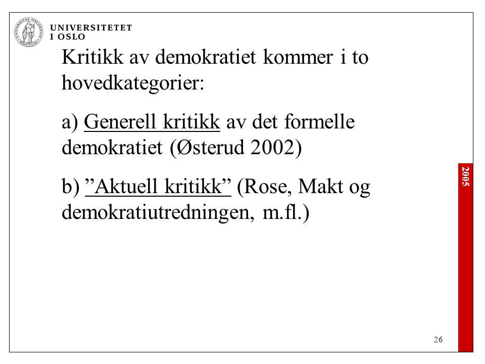 2005 26 Kritikk av demokratiet kommer i to hovedkategorier: a) Generell kritikk av det formelle demokratiet (Østerud 2002) b) Aktuell kritikk (Rose, Makt og demokratiutredningen, m.fl.)