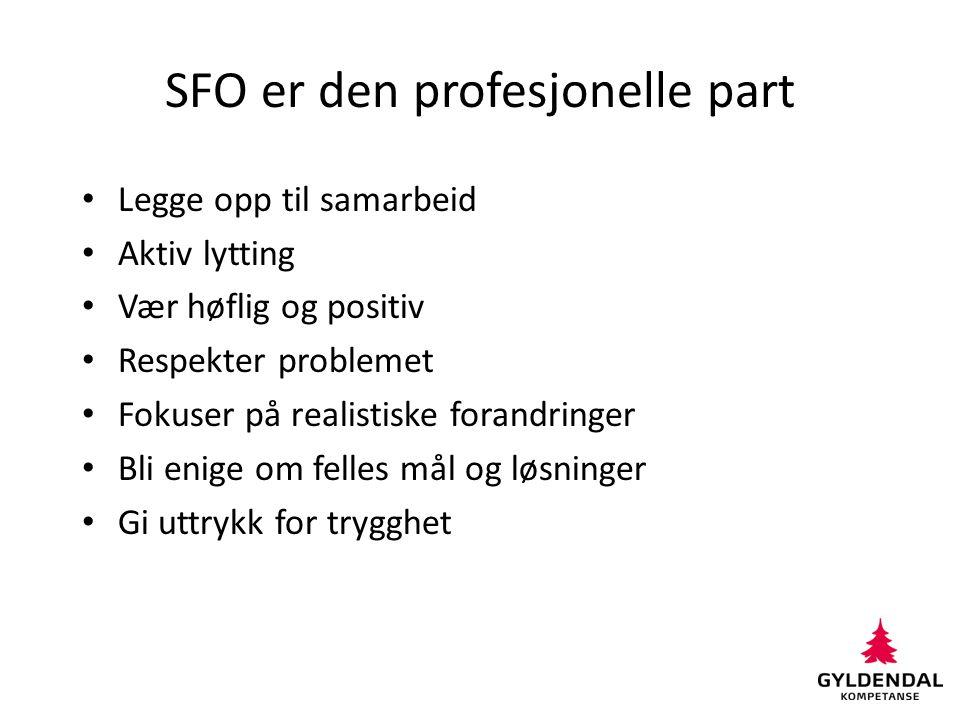 SFO er den profesjonelle part Legge opp til samarbeid Aktiv lytting Vær høflig og positiv Respekter problemet Fokuser på realistiske forandringer Bli