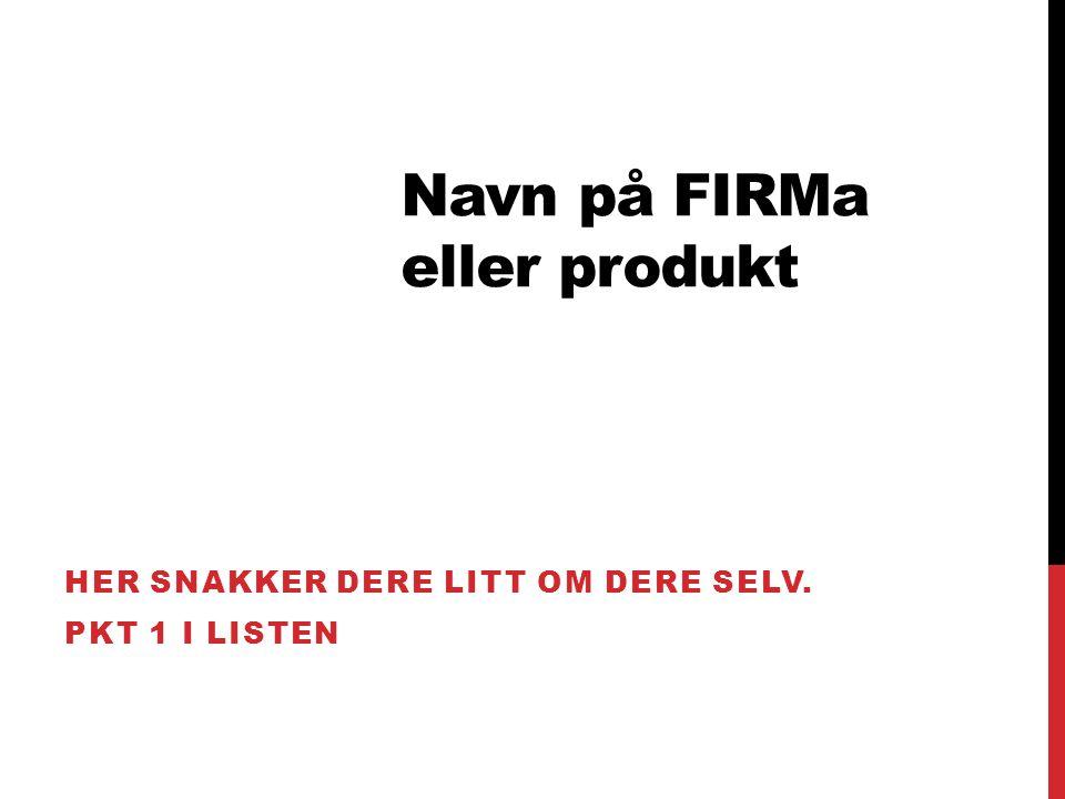 Navn på FIRMa eller produkt HER SNAKKER DERE LITT OM DERE SELV. PKT 1 I LISTEN
