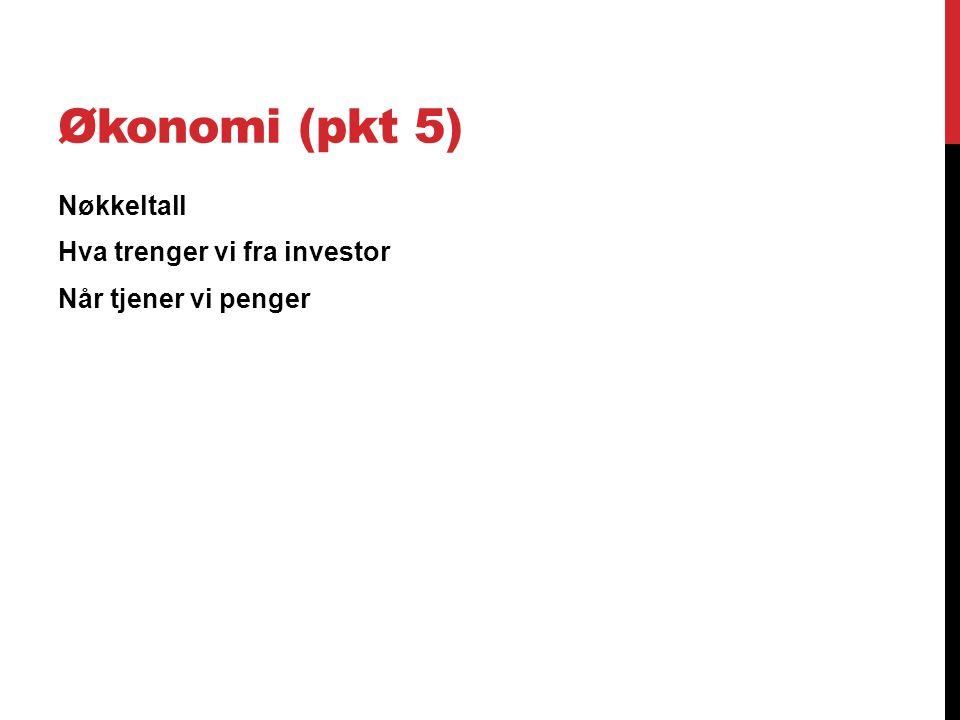 Økonomi (pkt 5) Nøkkeltall Hva trenger vi fra investor Når tjener vi penger