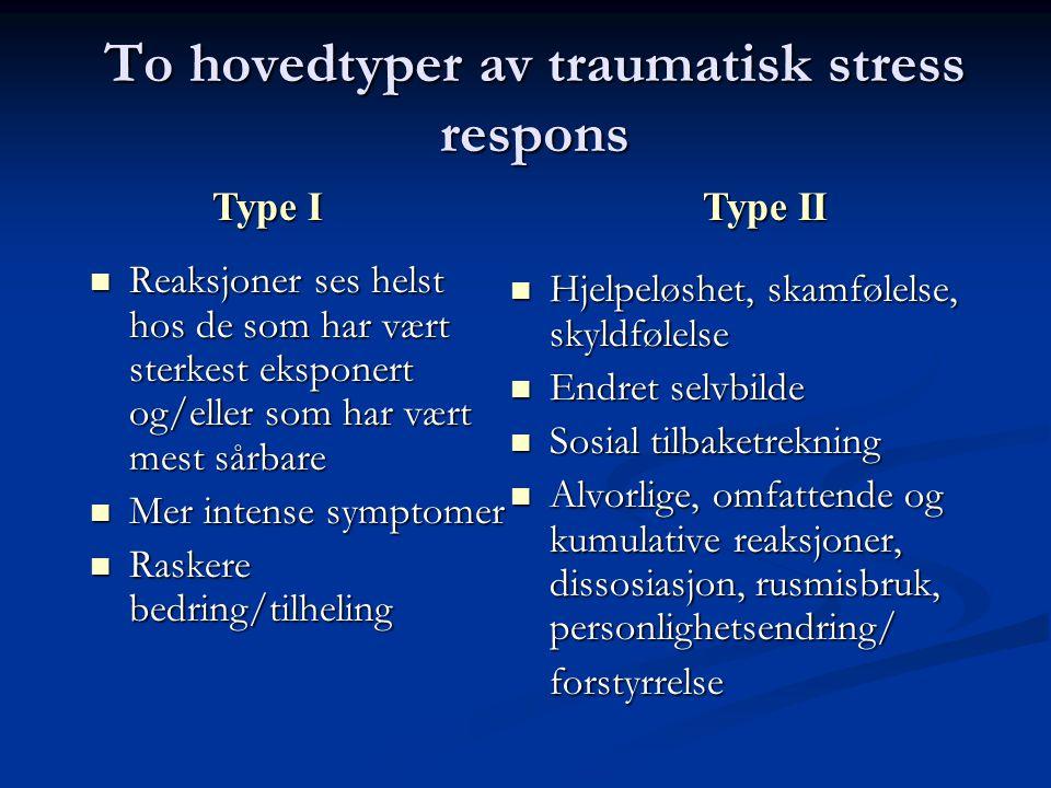 To hovedtyper av traumatisk stress respons Reaksjoner ses helst hos de som har vært sterkest eksponert og/eller som har vært mest sårbare Reaksjoner ses helst hos de som har vært sterkest eksponert og/eller som har vært mest sårbare Mer intense symptomer Mer intense symptomer Raskere bedring/tilheling Raskere bedring/tilheling Hjelpeløshet, skamfølelse, skyldfølelse Endret selvbilde Sosial tilbaketrekning Alvorlige, omfattende og kumulative reaksjoner, dissosiasjon, rusmisbruk, personlighetsendring/ forstyrrelse Type I Type II