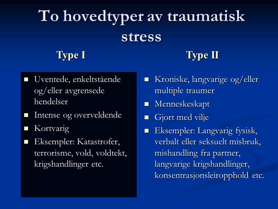 To hovedtyper av traumatisk stress Uventede, enkeltstående og/eller avgrensede hendelser Uventede, enkeltstående og/eller avgrensede hendelser Intense og overveldende Intense og overveldende Kortvarig Kortvarig Eksempler: Katastrofer, terrorisme, vold, voldtekt, krigshandlinger etc.
