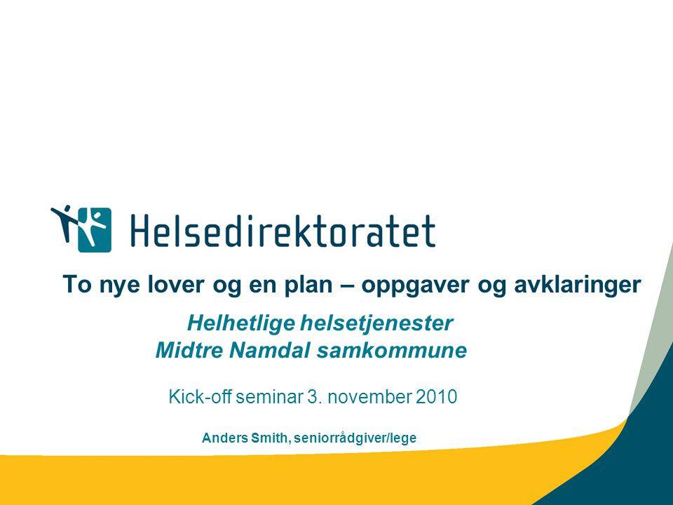 To nye lover og en plan – oppgaver og avklaringer Helhetlige helsetjenester Midtre Namdal samkommune Kick-off seminar 3. november 2010 Anders Smith, s