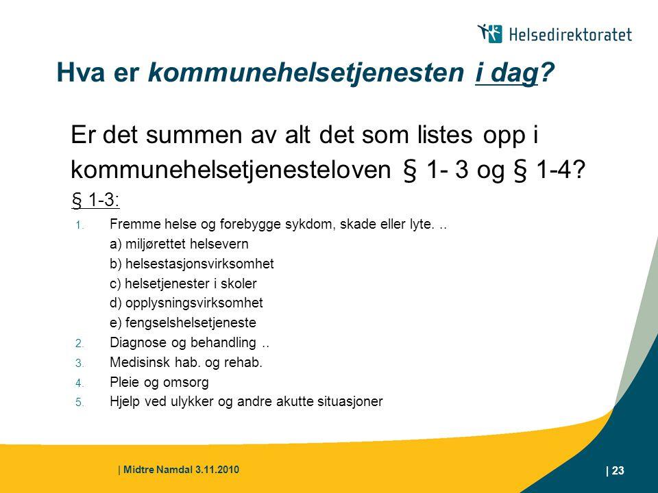 | Midtre Namdal 3.11.2010 | 23 Hva er kommunehelsetjenesten i dag? Er det summen av alt det som listes opp i kommunehelsetjenesteloven § 1- 3 og § 1-4