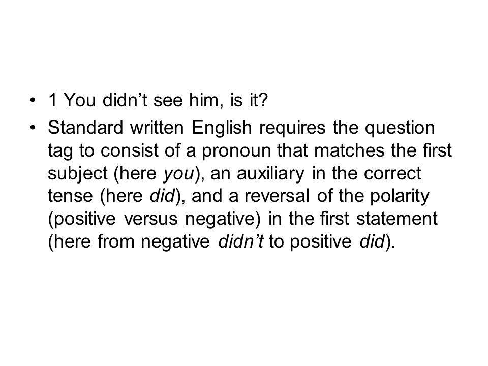 1 You didn't see him, is it? Standard written English requires the question tag to consist of a pronoun that matches the first subject (here you), an