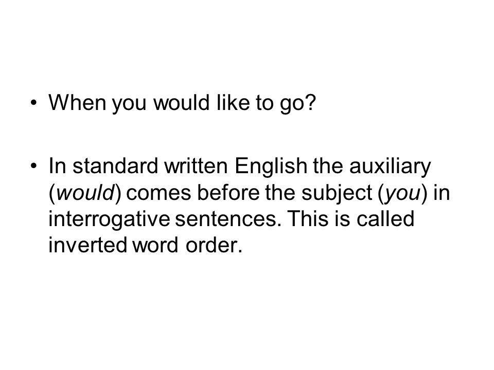 When you would like to go? In standard written English the auxiliary (would) comes before the subject (you) in interrogative sentences. This is called
