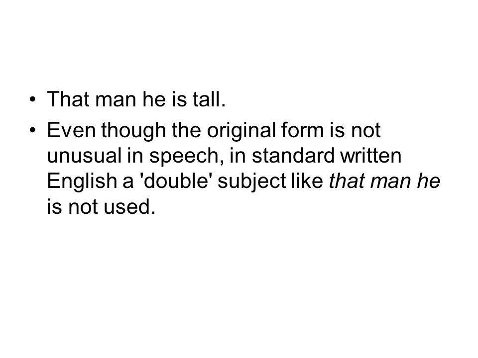 That man he is tall. Even though the original form is not unusual in speech, in standard written English a 'double' subject like that man he is not us