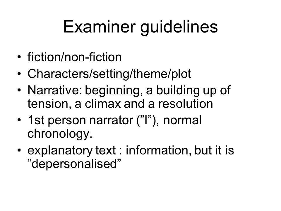 Examiner guidelines fiction/non-fiction Characters/setting/theme/plot Narrative: beginning, a building up of tension, a climax and a resolution 1st pe