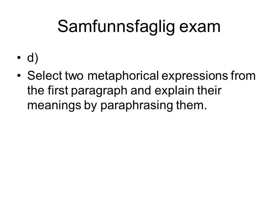 Samfunnsfaglig exam d) Select two metaphorical expressions from the first paragraph and explain their meanings by paraphrasing them.